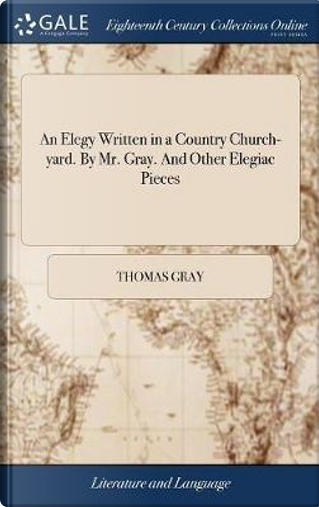 An Elegy Written in a Country Church-Yard. by Mr. Gray. and Other Elegiac Pieces by Thomas Gray