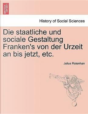Die staatliche und sociale Gestaltung Franken's von der Urzeit an bis jetzt, etc. by Julius Rotenhan