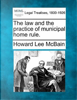 The Law and the Practice of Municipal Home Rule. by Howard Lee McBain