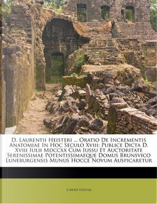 D. Laurentii Heisteri ... Oratio de Incrementis Anatomiae in Hoc Seculo XVIII by Lorenz Heister