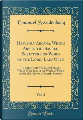 Heavenly Arcana, Which Are in the Sacred Scripture or Word of the Lord, Laid Open, Vol. 2 by Emanuel Swedenborg