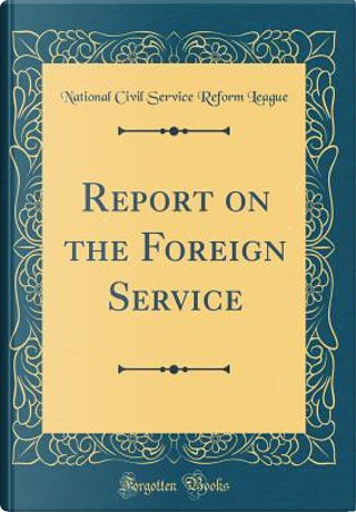 Report on the Foreign Service (Classic Reprint) by National Civil Service Reform League
