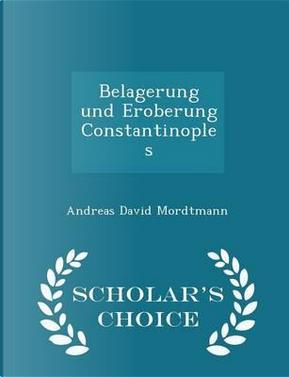 Belagerung Und Eroberung Constantinoples - Scholar's Choice Edition by Andreas David Mordtmann