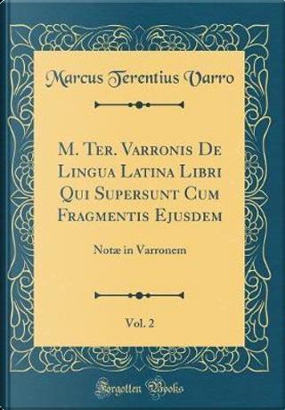 M. Ter. Varronis De Lingua Latina Libri Qui Supersunt Cum Fragmentis Ejusdem, Vol. 2 by Marcus Terentius Varro