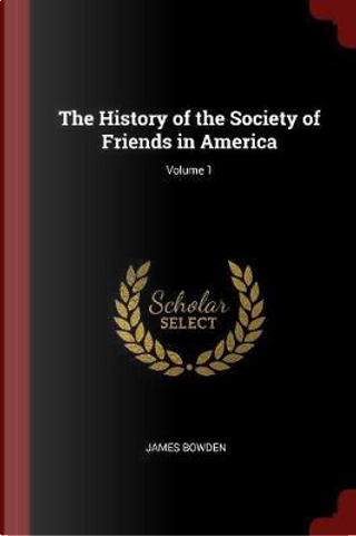The History of the Society of Friends in America; Volume 1 by James Bowden