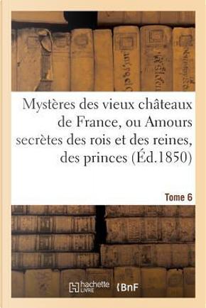Mysteres des Vieux Chateaux de France, Ou Amours Secrètes des Rois et des Reines, Tome 6 by Le François-a