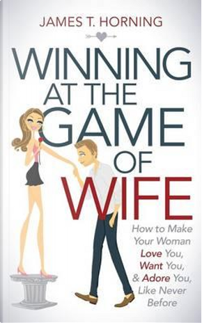 Winning at the Game of Wife by James T. Horning
