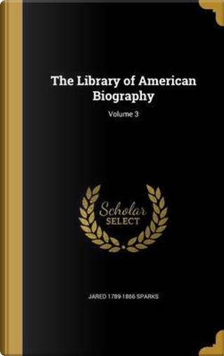 LIB OF AMER BIOG V03 by Jared 1789-1866 Sparks