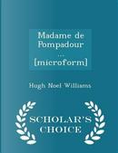 Madame de Pompadour ... [Microform] - Scholar's Choice Edition by Hugh Noel Williams
