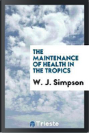 The Maintenance of Health in the Tropics by W. J. Simpson