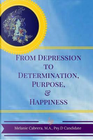 From Depression to Determination, Purpose & Happiness by Melanie Cabrera