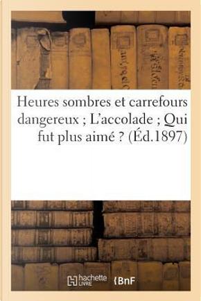 Heures Sombres et Carrefours Dangereux ; l'Accolade ; Qui Fut Plus Aime ? by Sans Auteur