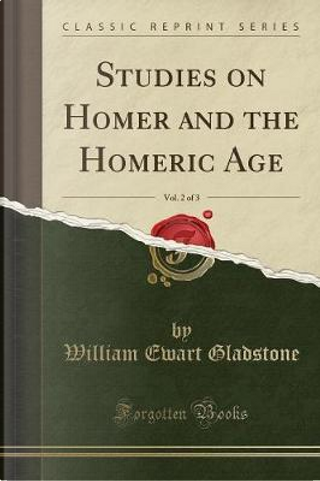 Studies on Homer and the Homeric Age, Vol. 2 of 3 (Classic Reprint) by William Ewart Gladstone