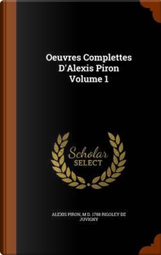 Oeuvres Complettes D'Alexis Piron Volume 1 by Alexis Piron