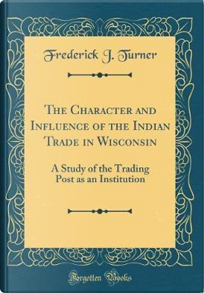 The Character and Influence of the Indian Trade in Wisconsin by Frederick J. Turner