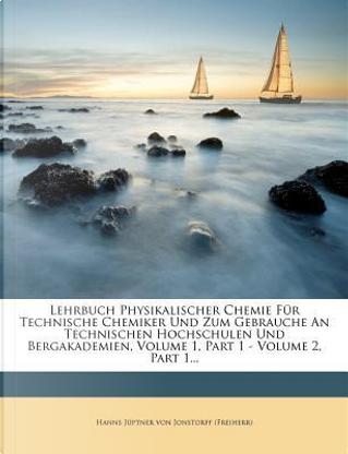 Lehrbuch Physikalischer Chemie Für Technische Chemiker Und Zum Gebrauche An Technischen Hochschulen Und Bergakademien, Volume 1, Part 1 - Volume 2, Part 1... by Hanns Jüptner von Jonstorff (Freiherr)