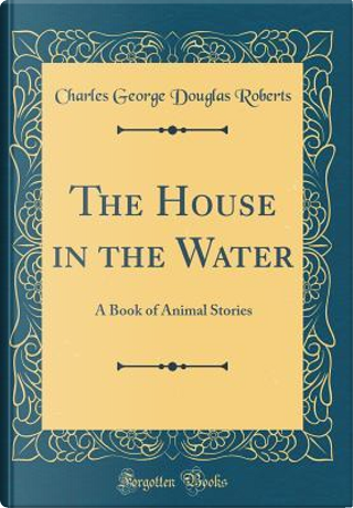 The House in the Water by Charles George Douglas Roberts