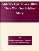 Military Operations Other Than War One Soldiers Story by United States Army Command and General Staff College