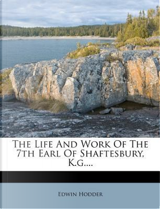 The Life and Work of the 7th Earl of Shaftesbury, K.G.... by Edwin, Ed Hodder