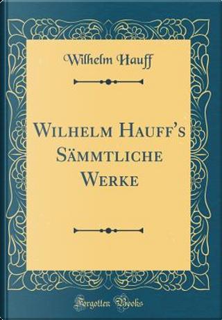 Wilhelm Hauff's Sämmtliche Werke (Classic Reprint) by Wilhelm Hauff