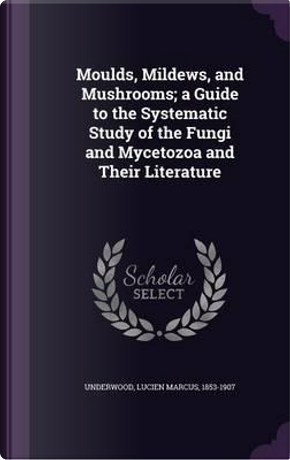 Moulds, Mildews, and Mushrooms; A Guide to the Systematic Study of the Fungi and Mycetozoa and Their Literature by Lucien Marcus Underwood