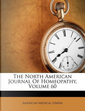 The North American Journal of Homeopathy, Volume 60 by American Medical Union