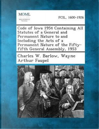 Code of Iowa 1954 Containing All Statutes of a General and Permanent Nature to and Including the Acts of a Permanent Nature of the Fifty-Fifth General Assembly, 1953 by Charles W Barlow