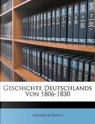 Geschichte der europäischen Staaten. Geschichte Deutschlands von 1806-1830 by Friedrich Bülau