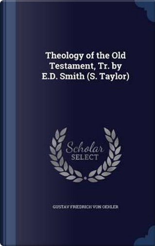 Theology of the Old Testament, Tr. by E.D. Smith (S. Taylor) by Gustav Friedrich Von Oehler