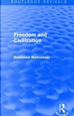Freedom and Civilization (Routledge Revivals) by Bronislaw Malinowski