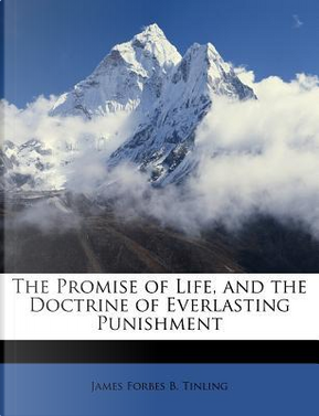 The Promise of Life, and the Doctrine of Everlasting Punishment by James Forbes B. Tinling