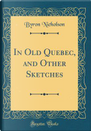 In Old Quebec, and Other Sketches (Classic Reprint) by Byron Nicholson