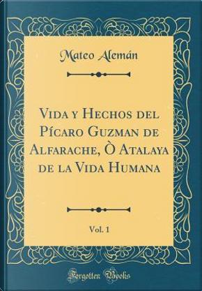 Vida y Hechos del Pícaro Guzman de Alfarache, Ò Atalaya de la Vida Humana, Vol. 1 (Classic Reprint) by Mateo Aleman