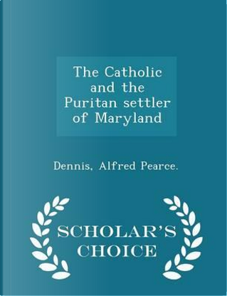 The Catholic and the Puritan Settler of Maryland - Scholar's Choice Edition by Dennis Alfred Pearce