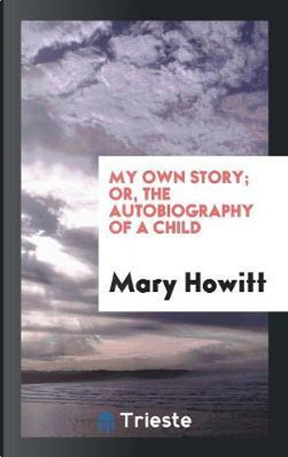My Own Story; Or, the Autobiography of a Child by Mary Howitt