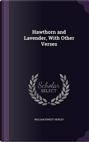 Hawthorn and Lavender, with Other Verses by William Ernest Henley
