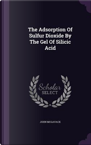 The Adsorption of Sulfur Dioxide by the Gel of Silicic Acid by John McGavack