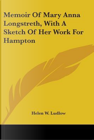 Memoir of Mary Anna Longstreth, with a Sketch of Her Work for Hampton by Helen W. Ludlow