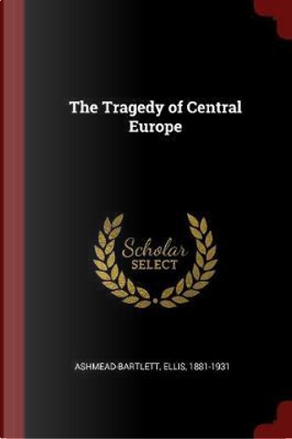 The Tragedy of Central Europe by Ellis Ashmead-Bartlett
