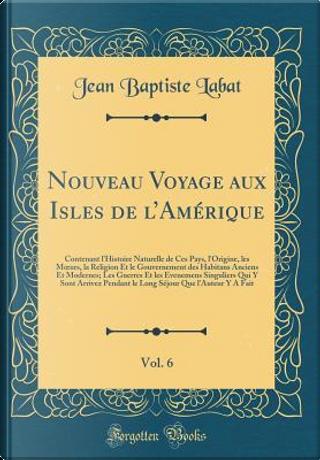 Nouveau Voyage aux Isles de l'Amérique, Vol. 6 by Jean Baptiste Labat