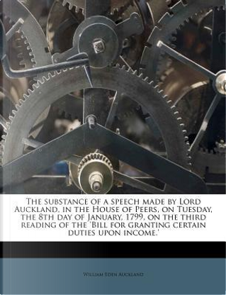 The Substance of a Speech Made by Lord Auckland, in the House of Peers, on Tuesday, the 8th Day of January, 1799, on the Third Reading of the 'Bill for Granting Certain Duties Upon Income.' by William Eden Auckland