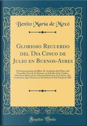 Glorioso Recuerdo del Dia Cinco de Julio en Buenos-Ayres by Benito María de Moxó