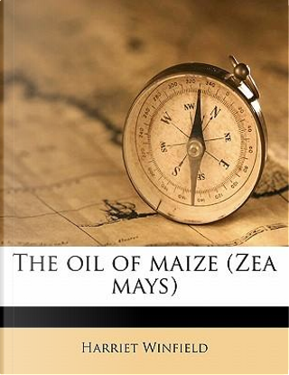 The Oil of Maize (Zea Mays) by Harriet Winfield