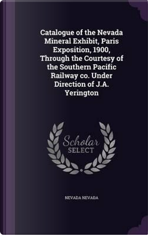 Catalogue of the Nevada Mineral Exhibit, Paris Exposition, 1900, Through the Courtesy of the Southern Pacific Railway Co. Under Direction of J.A. Yerington by Nevada Nevada