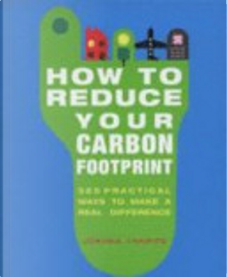 How to Reduce Your Carbon Footprint - 365 Practical Ways to Make a Real Difference by Joanna Yarrow