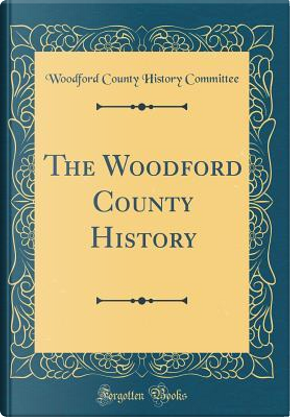 The Woodford County History (Classic Reprint) by Woodford County History Committee