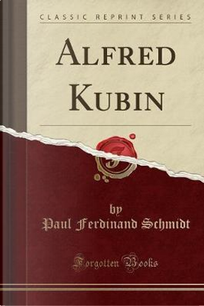 Alfred Kubin (Classic Reprint) by Paul Ferdinand Schmidt