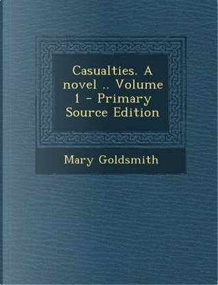 Casualties. a Novel Volume 1 - Primary Source Edition by Mary Goldsmith