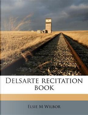 Delsarte Recitation Book by Elsie M Wilbor