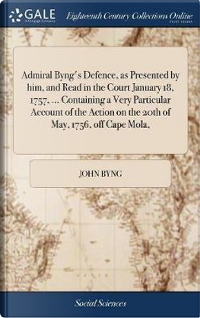Admiral Byng's Defence, as Presented by Him, and Read in the Court January 18, 1757, ... Containing a Very Particular Account of the Action on the 20th of May, 1756, Off Cape Mola, by John Byng